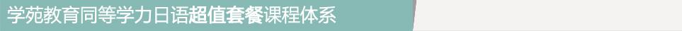2016年学苑教育同等学力日语优惠套餐课程体系